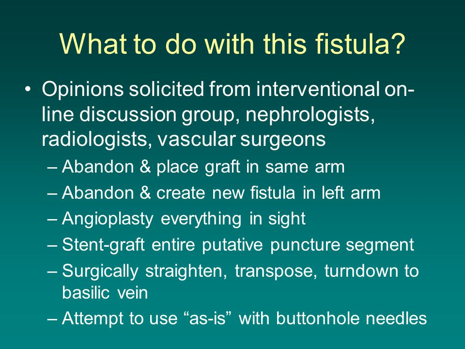 What to do with this fistula? Opinions solicited from interventional on- line discussion group, nephrologists, radiologists, vascular surgeons –Abando