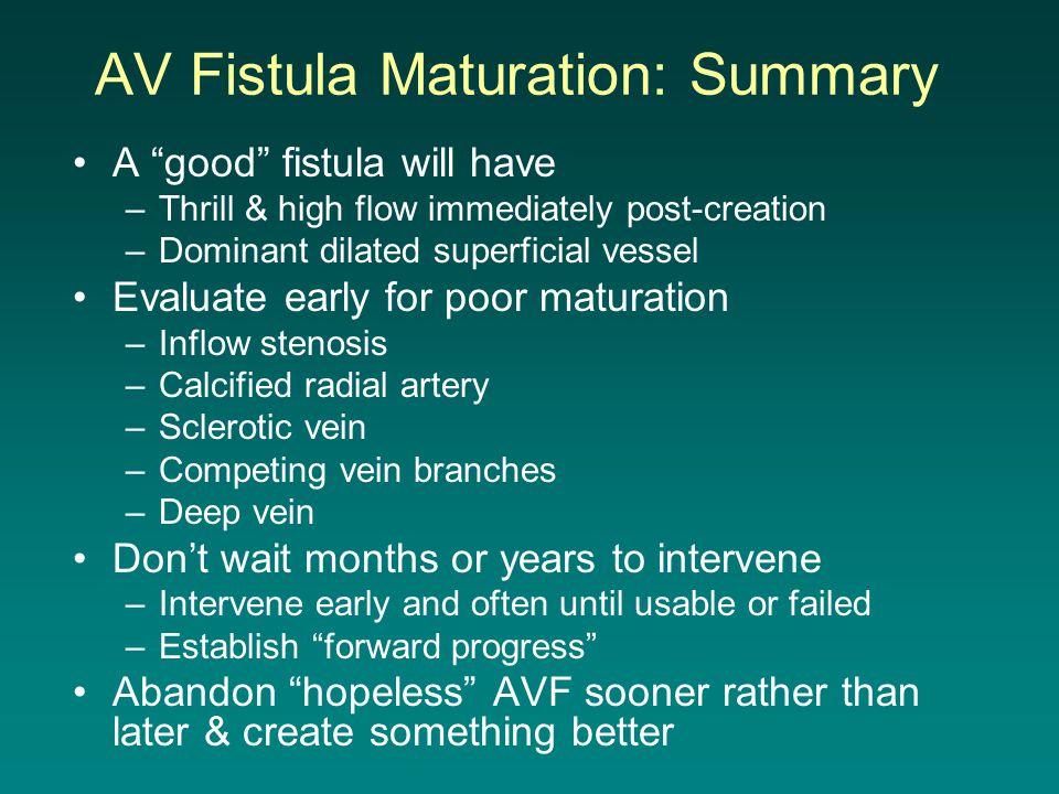 "AV Fistula Maturation: Summary A ""good"" fistula will have –Thrill & high flow immediately post-creation –Dominant dilated superficial vessel Evaluate"