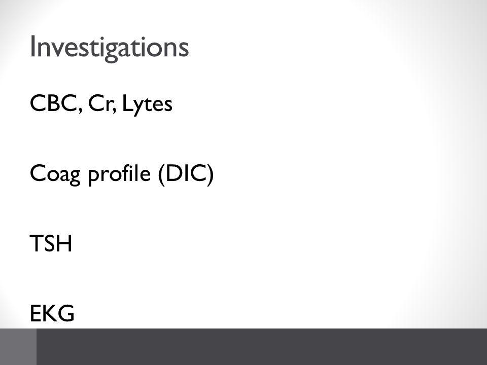Investigations CBC, Cr, Lytes Coag profile (DIC) TSH EKG