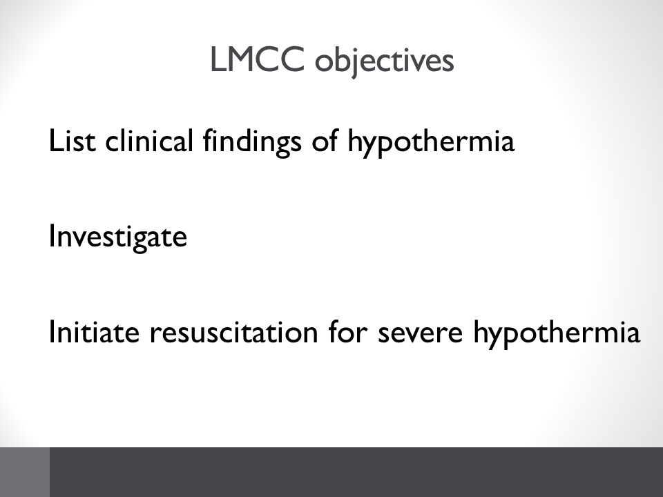 LMCC objectives List clinical findings of hypothermia Investigate Initiate resuscitation for severe hypothermia