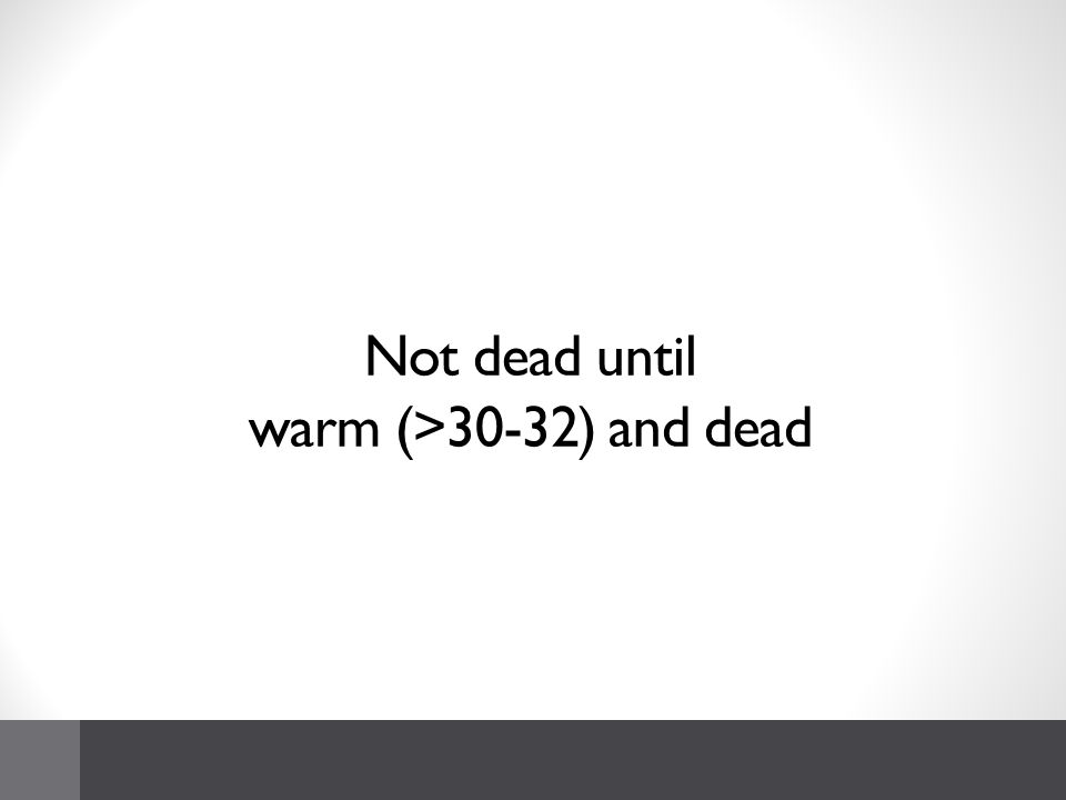 Not dead until warm (>30-32) and dead