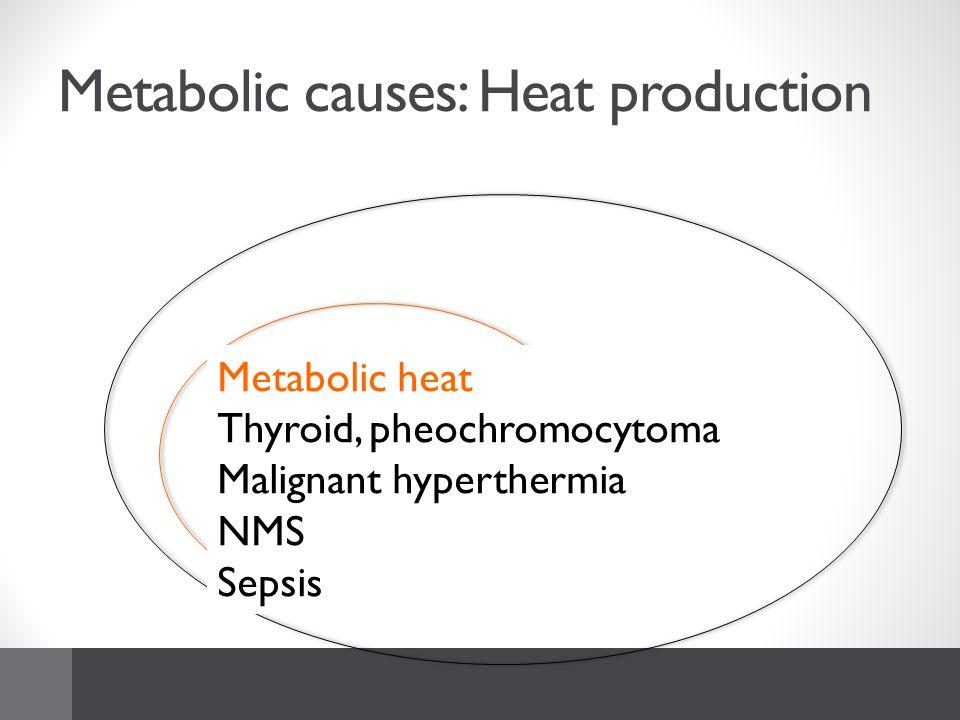 Metabolic causes: Heat production Metabolic heat Thyroid, pheochromocytoma Malignant hyperthermia NMS Sepsis