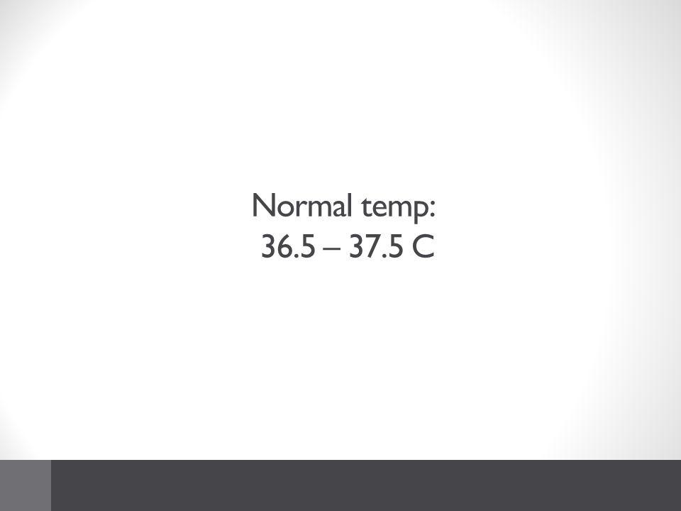Normal temp: 36.5 – 37.5 C