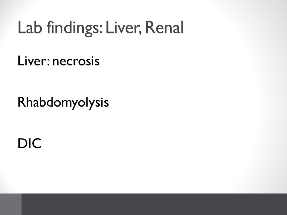 Lab findings: Liver, Renal Liver: necrosis Rhabdomyolysis DIC