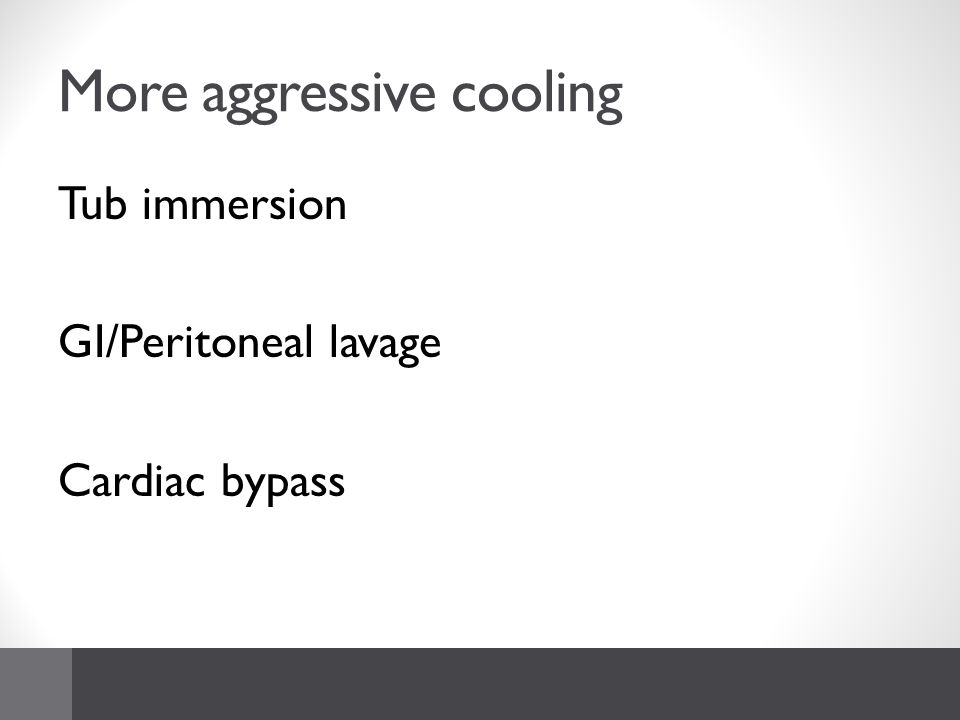 More aggressive cooling Tub immersion GI/Peritoneal lavage Cardiac bypass