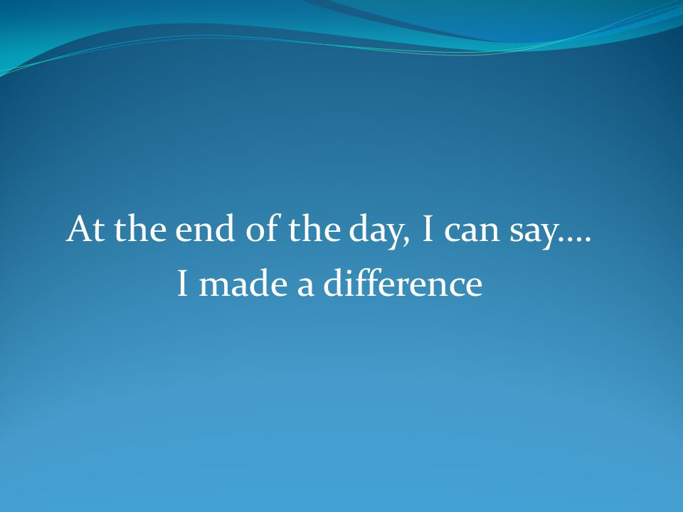 At the end of the day, I can say…. I made a difference