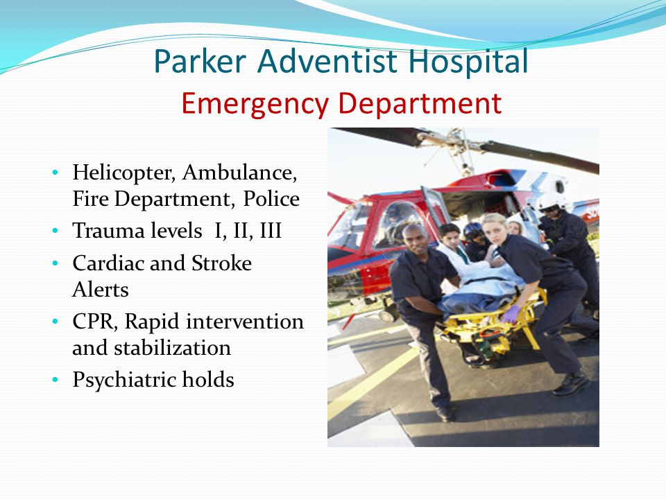 Parker Adventist Hospital Emergency Department Helicopter, Ambulance, Fire Department, Police Trauma levels I, II, III Cardiac and Stroke Alerts CPR,