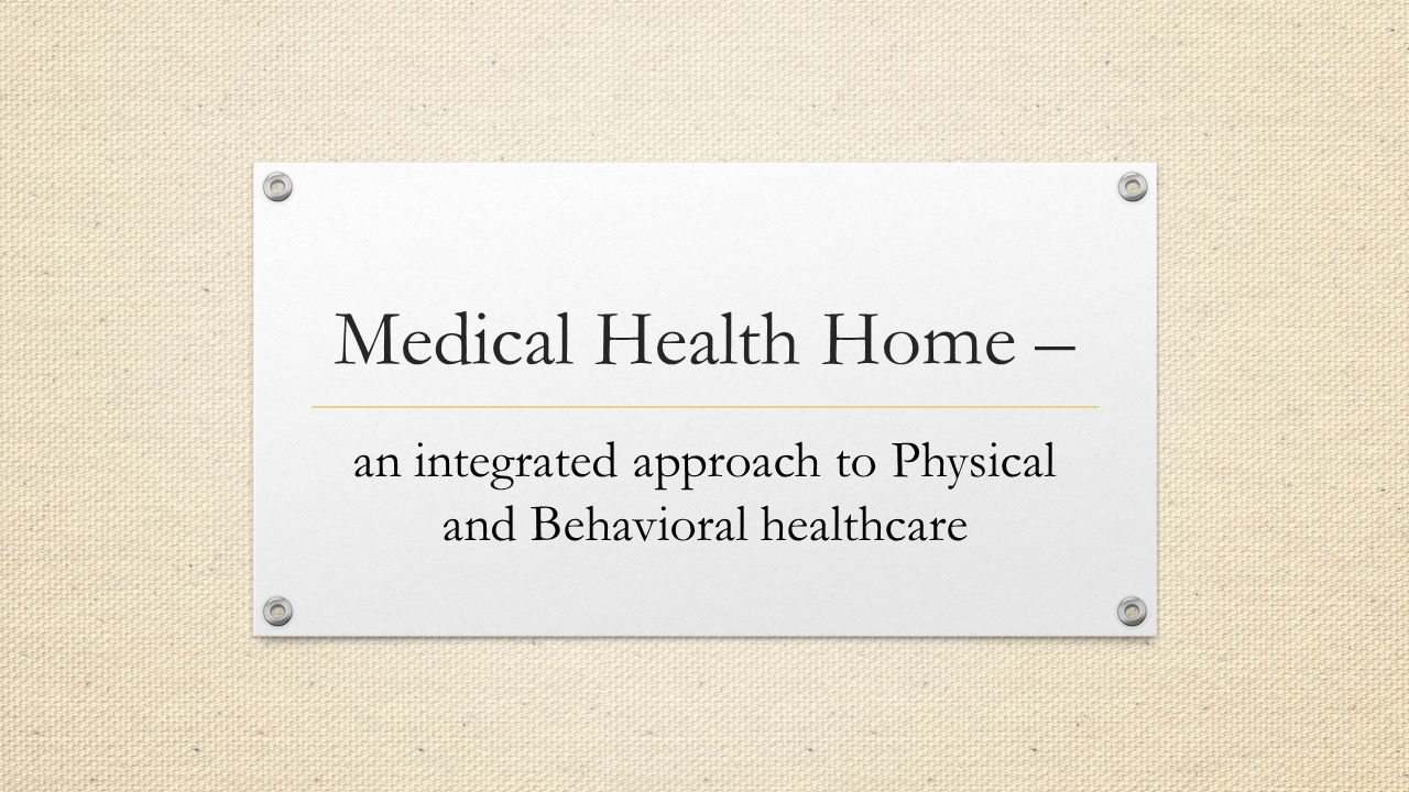 Medical Health Home – an integrated approach to Physical and Behavioral healthcare