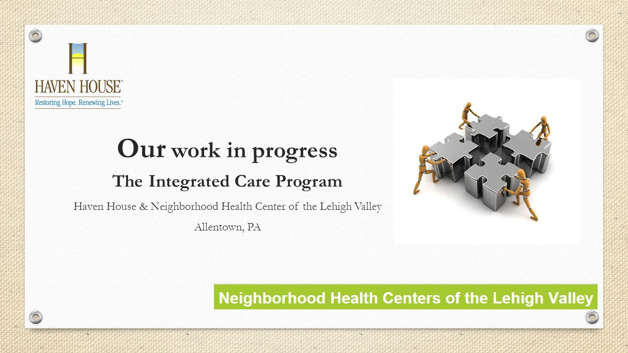 Our work in progress The Integrated Care Program Haven House & Neighborhood Health Center of the Lehigh Valley Allentown, PA