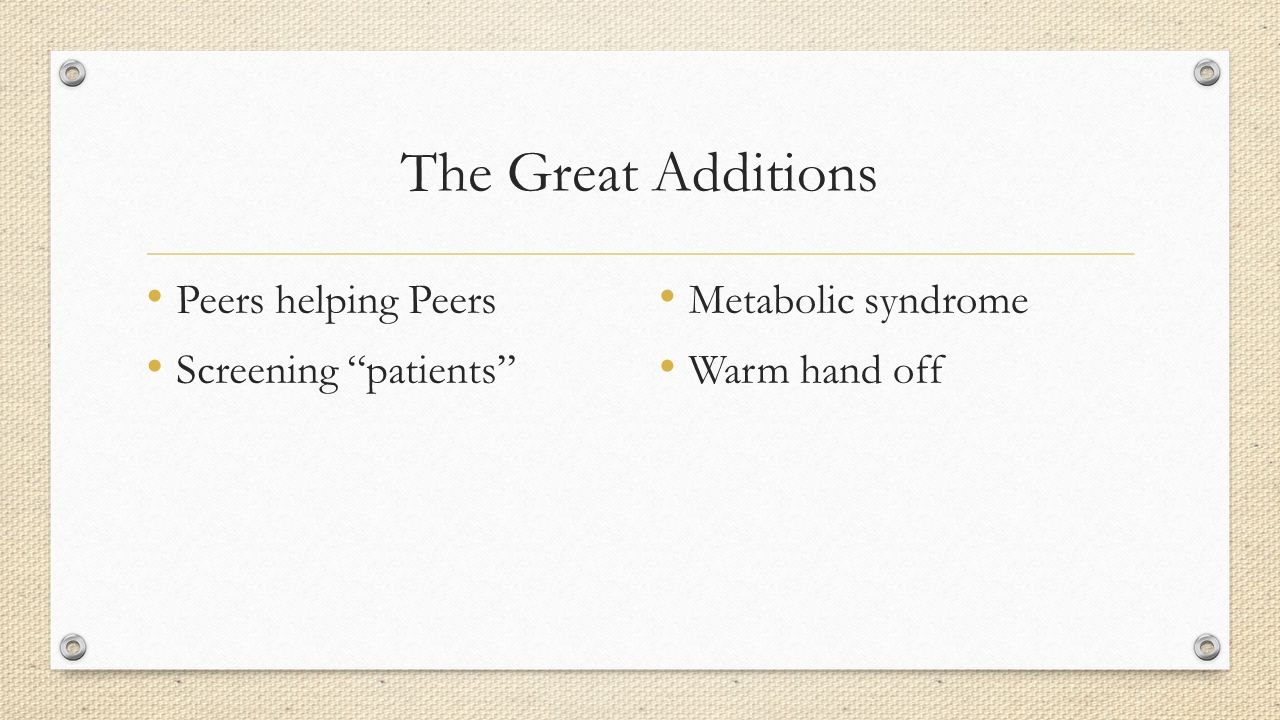 The Great Additions Peers helping Peers Screening patients Metabolic syndrome Warm hand off