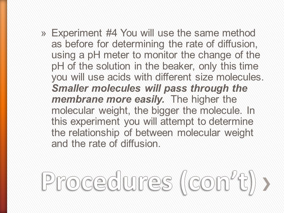 »Experiment #4 You will use the same method as before for determining the rate of diffusion, using a pH meter to monitor the change of the pH of the solution in the beaker, only this time you will use acids with different size molecules.