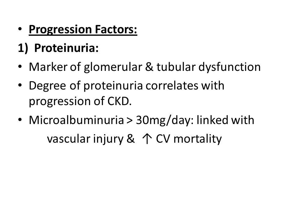 Progression Factors: 1)Proteinuria: Marker of glomerular & tubular dysfunction Degree of proteinuria correlates with progression of CKD. Microalbuminu
