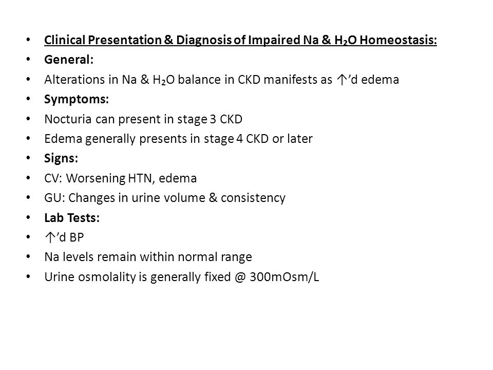 Clinical Presentation & Diagnosis of Impaired Na & H₂O Homeostasis: General: Alterations in Na & H₂O balance in CKD manifests as ↑'d edema Symptoms: N