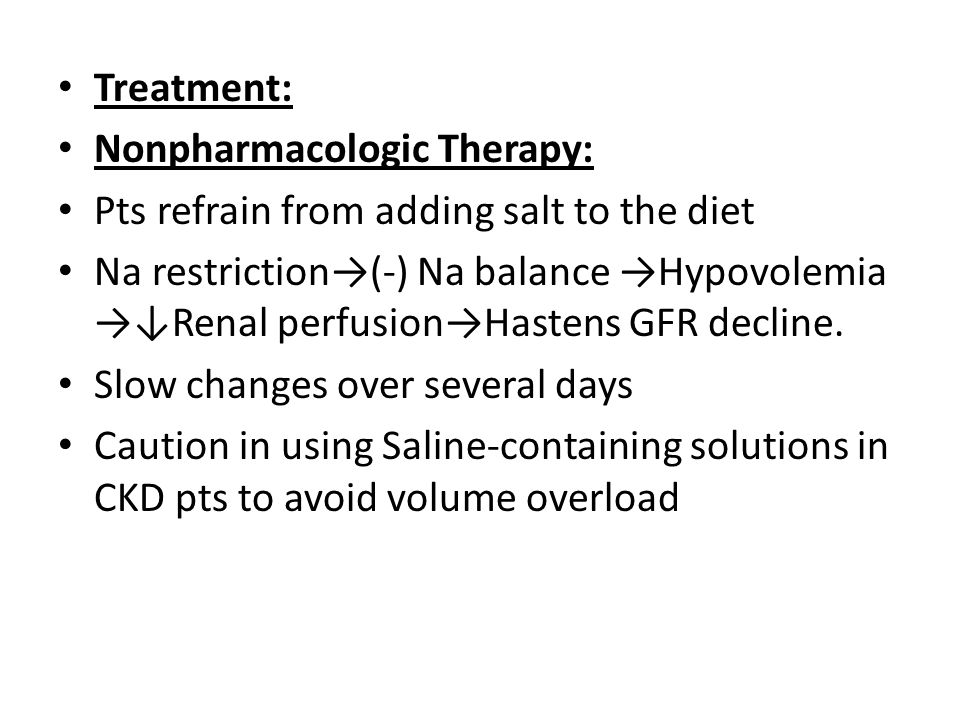 Treatment: Nonpharmacologic Therapy: Pts refrain from adding salt to the diet Na restriction→(-) Na balance →Hypovolemia →↓Renal perfusion→Hastens GFR