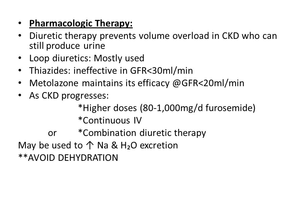 Pharmacologic Therapy: Diuretic therapy prevents volume overload in CKD who can still produce urine Loop diuretics: Mostly used Thiazides: ineffective