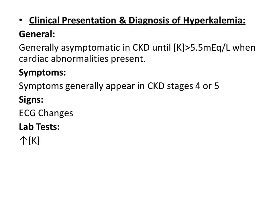 Clinical Presentation & Diagnosis of Hyperkalemia: General: Generally asymptomatic in CKD until [K]>5.5mEq/L when cardiac abnormalities present. Sympt