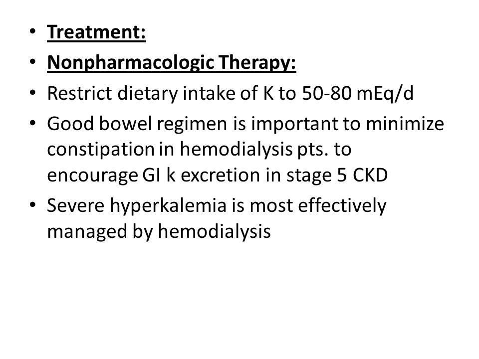 Treatment: Nonpharmacologic Therapy: Restrict dietary intake of K to 50-80 mEq/d Good bowel regimen is important to minimize constipation in hemodialy
