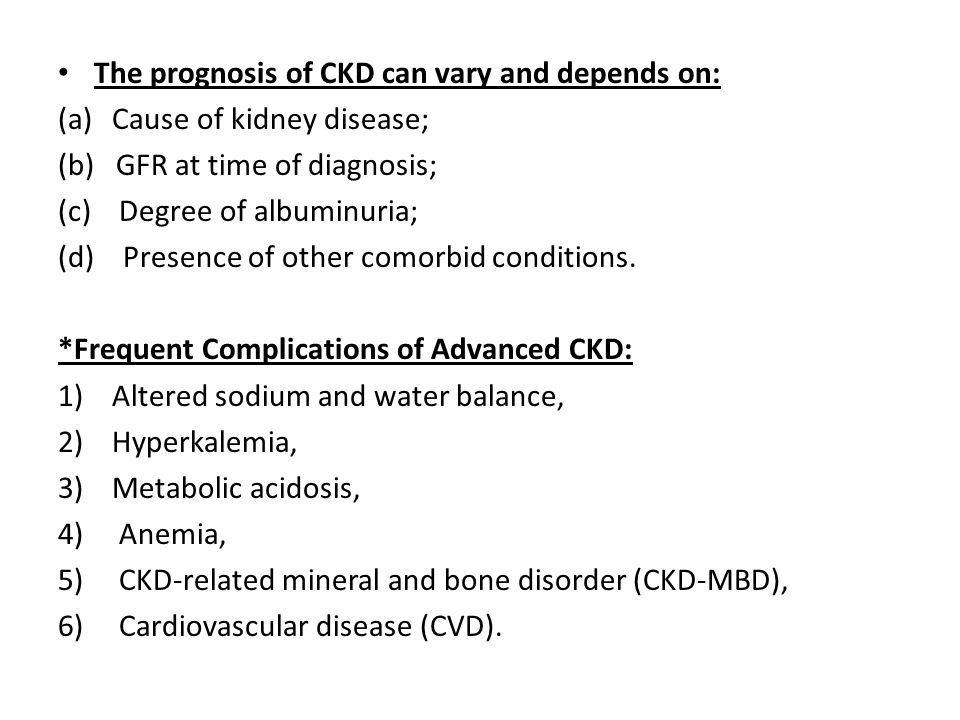 The prognosis of CKD can vary and depends on: (a)Cause of kidney disease; (b) GFR at time of diagnosis; (c) Degree of albuminuria; (d) Presence of oth