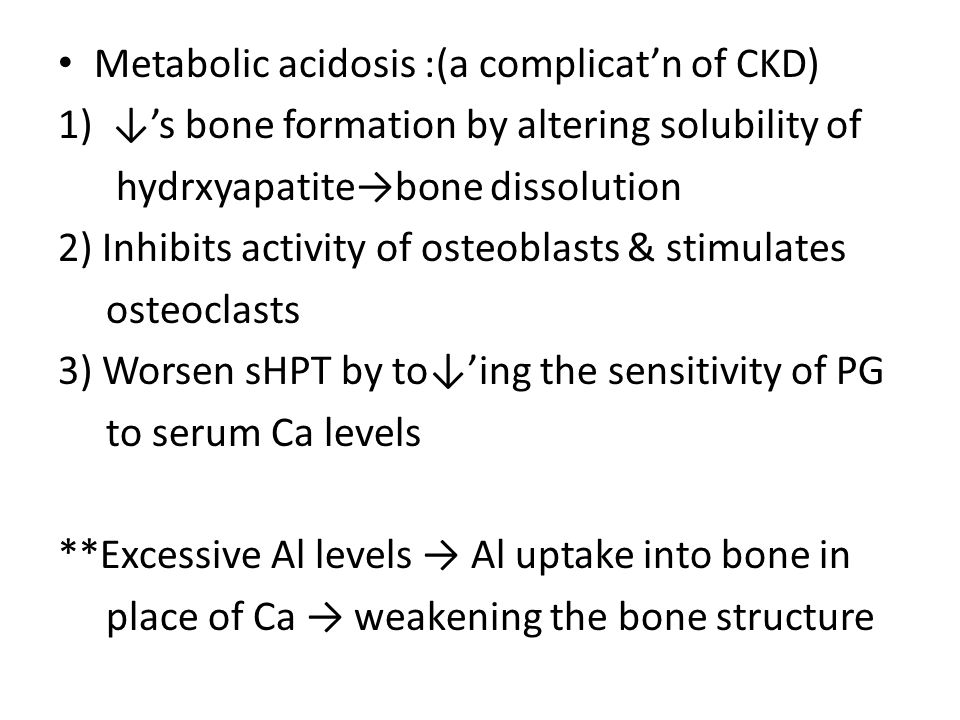 Metabolic acidosis :(a complicat'n of CKD) 1)↓'s bone formation by altering solubility of hydrxyapatite→bone dissolution 2) Inhibits activity of osteo
