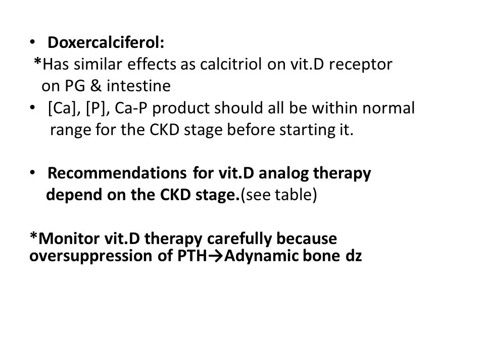 Doxercalciferol: *Has similar effects as calcitriol on vit.D receptor on PG & intestine [Ca], [P], Ca-P product should all be within normal range for