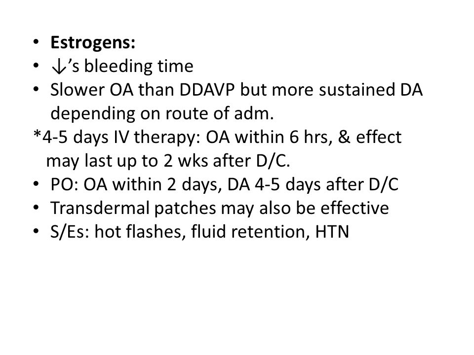 Estrogens: ↓'s bleeding time Slower OA than DDAVP but more sustained DA depending on route of adm. *4-5 days IV therapy: OA within 6 hrs, & effect may