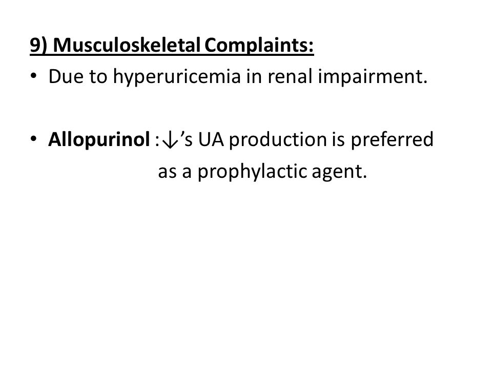 9) Musculoskeletal Complaints: Due to hyperuricemia in renal impairment. Allopurinol :↓'s UA production is preferred as a prophylactic agent.