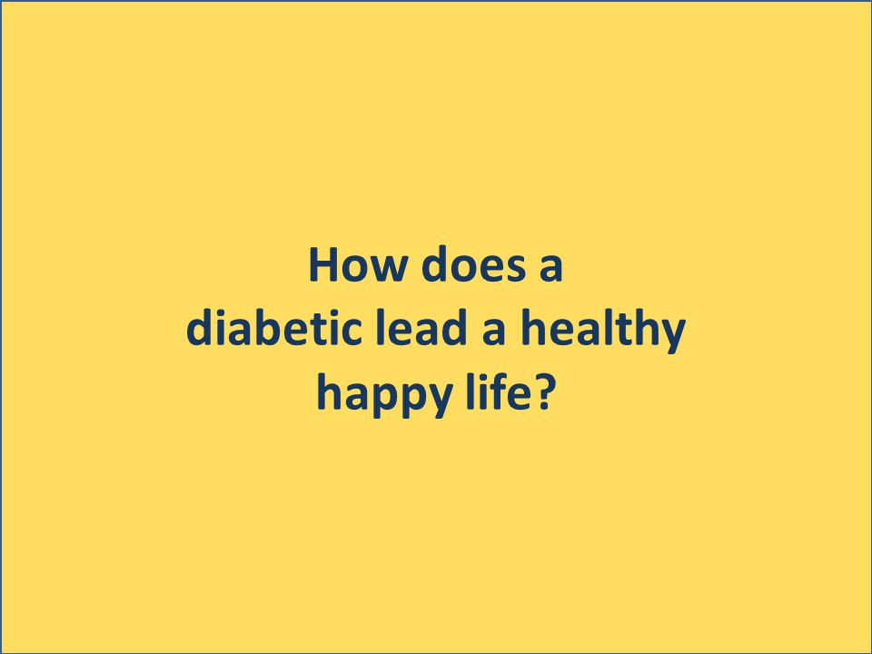 How does a diabetic lead a healthy happy life
