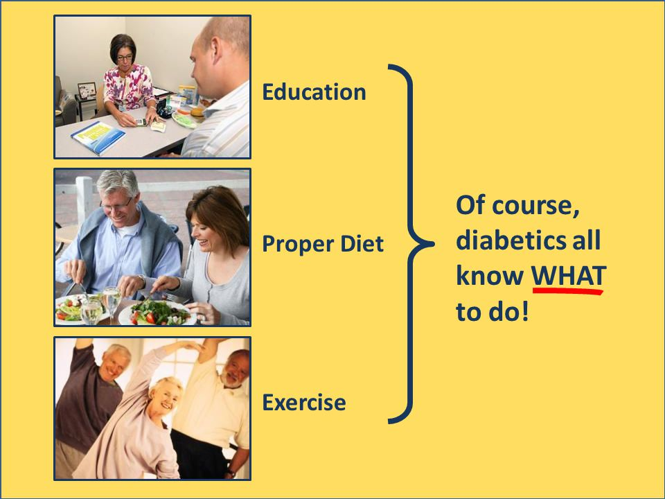 Education Proper Diet Exercise Of course, diabetics all know WHAT to do!