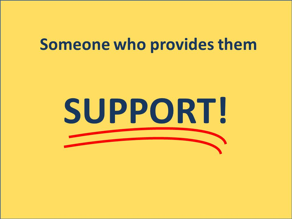 Someone who provides them SUPPORT!
