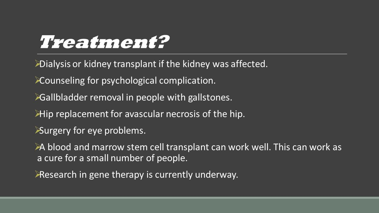Treatment?  Dialysis or kidney transplant if the kidney was affected.  Counseling for psychological complication.  Gallbladder removal in people wi