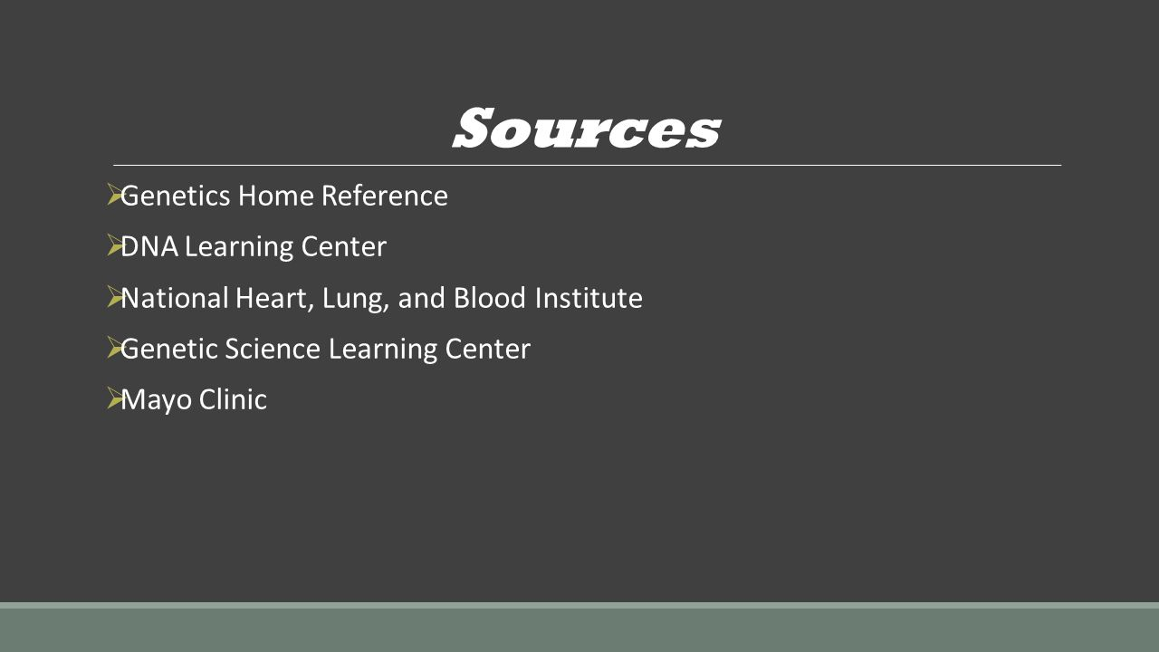 Sources  Genetics Home Reference  DNA Learning Center  National Heart, Lung, and Blood Institute  Genetic Science Learning Center  Mayo Clinic