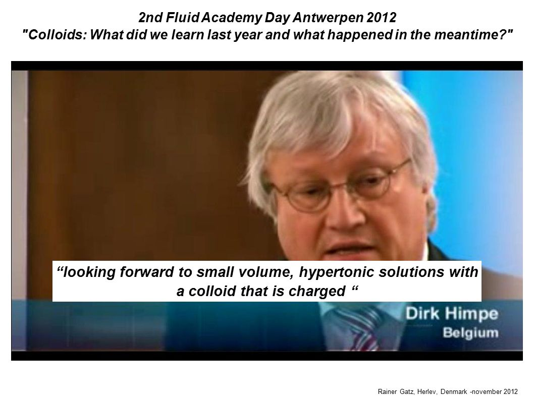 2nd Fluid Academy Day Antwerpen 2012 Colloids: What did we learn last year and what happened in the meantime Rainer Gatz, Herlev, Denmark -november 2012 looking forward to small volume, hypertonic solutions with a colloid that is charged