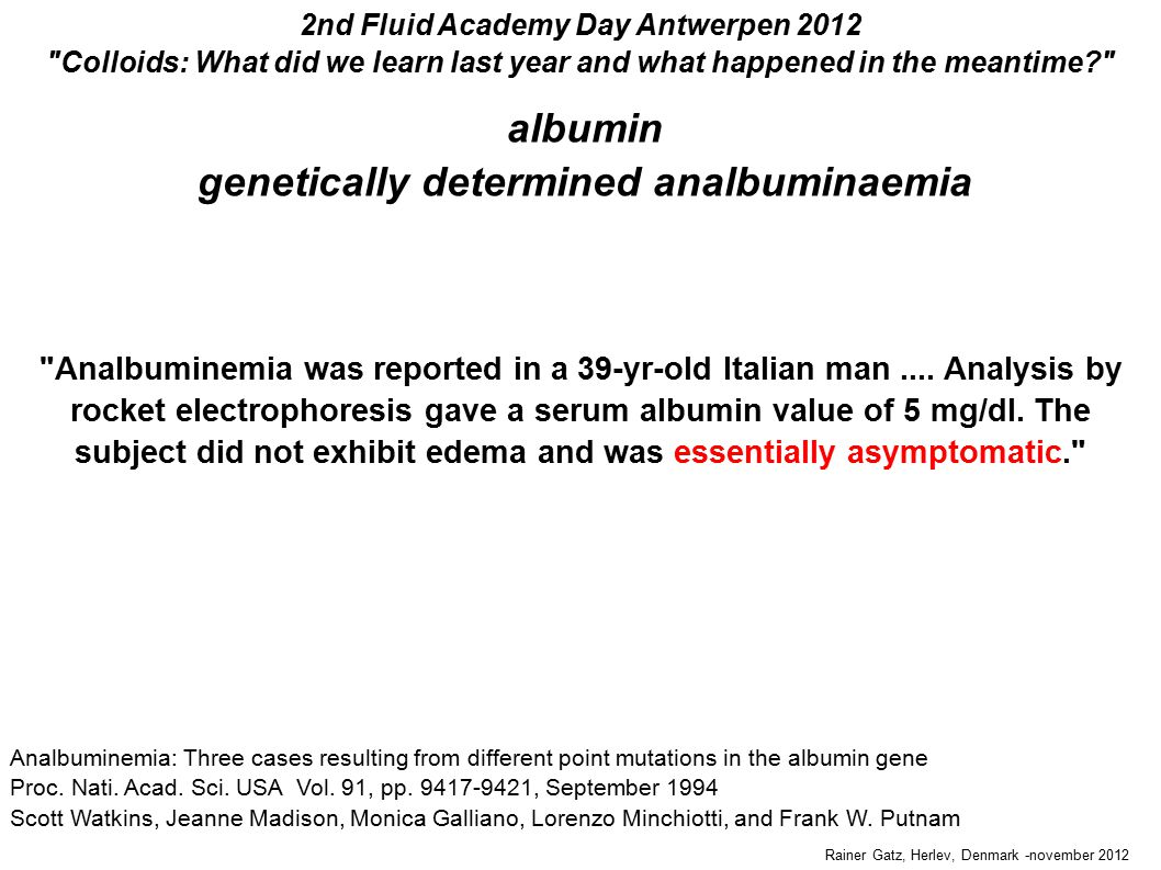 Rainer Gatz, Herlev, Denmark -november 2012 2nd Fluid Academy Day Antwerpen 2012 Colloids: What did we learn last year and what happened in the meantime albumin genetically determined analbuminaemia Analbuminemia: Three cases resulting from different point mutations in the albumin gene Proc.