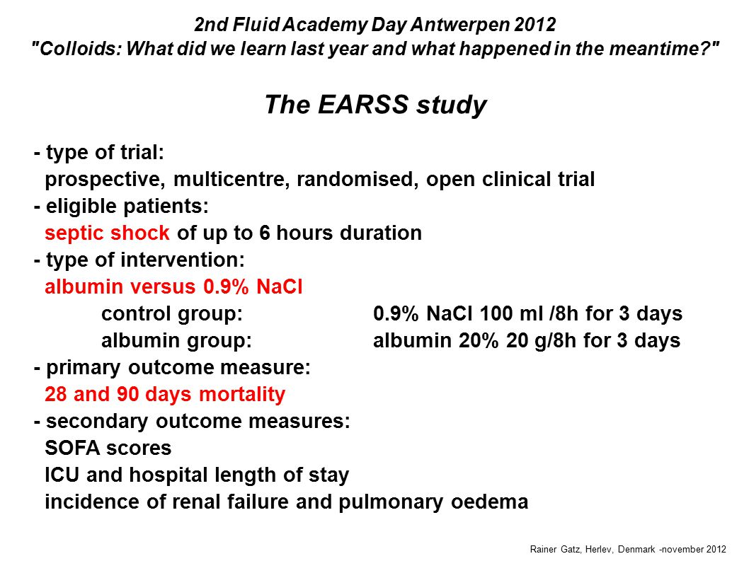 The EARSS study Rainer Gatz, Herlev, Denmark -november 2012 2nd Fluid Academy Day Antwerpen 2012 Colloids: What did we learn last year and what happened in the meantime - type of trial: prospective, multicentre, randomised, open clinical trial - eligible patients: septic shock of up to 6 hours duration - type of intervention: albumin versus 0.9% NaCl control group: 0.9% NaCl 100 ml /8h for 3 days albumin group:albumin 20% 20 g/8h for 3 days - primary outcome measure: 28 and 90 days mortality - secondary outcome measures: SOFA scores ICU and hospital length of stay incidence of renal failure and pulmonary oedema - type of trial: prospective, multicentre, randomised, open clinical trial - eligible patients: septic shock of up to 6 hours duration - type of intervention: albumin versus 0.9% NaCl control group: 0.9% NaCl 100 ml /8h for 3 days albumin group:albumin 20% 20 g/8h for 3 days - primary outcome measure: 28 and 90 days mortality - secondary outcome measures: SOFA scores ICU and hospital length of stay incidence of renal failure and pulmonary oedema