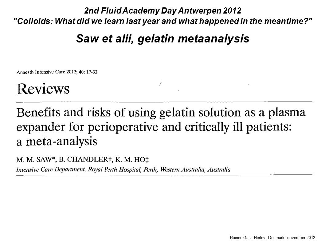 Saw et alii, gelatin metaanalysis Rainer Gatz, Herlev, Denmark -november 2012 2nd Fluid Academy Day Antwerpen 2012 Colloids: What did we learn last year and what happened in the meantime Saw et alii, gelatin metaanalysis