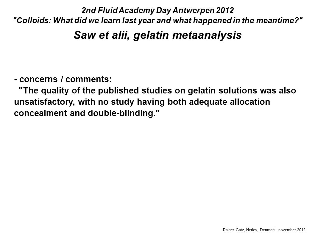 Saw et alii, gelatin metaanalysis Rainer Gatz, Herlev, Denmark -november 2012 2nd Fluid Academy Day Antwerpen 2012 Colloids: What did we learn last year and what happened in the meantime - concerns / comments: The quality of the published studies on gelatin solutions was also unsatisfactory, with no study having both adequate allocation concealment and double-blinding.