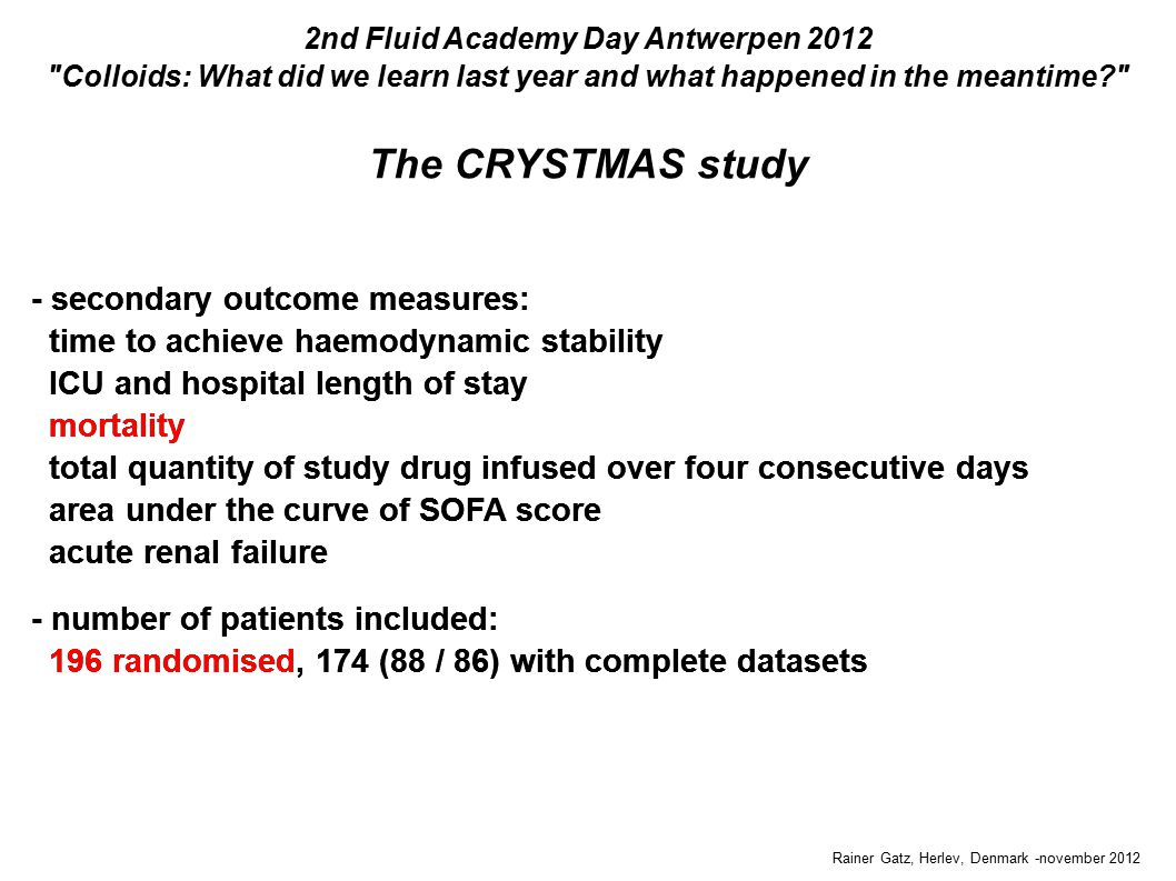 The CRYSTMAS study Rainer Gatz, Herlev, Denmark -november 2012 2nd Fluid Academy Day Antwerpen 2012 Colloids: What did we learn last year and what happened in the meantime - secondary outcome measures: time to achieve haemodynamic stability ICU and hospital length of stay mortality total quantity of study drug infused over four consecutive days area under the curve of SOFA score acute renal failure - number of patients included: 196 randomised, 174 (88 / 86) with complete datasets - secondary outcome measures: time to achieve haemodynamic stability ICU and hospital length of stay mortality total quantity of study drug infused over four consecutive days area under the curve of SOFA score acute renal failure - number of patients included: 196 randomised, 174 (88 / 86) with complete datasets