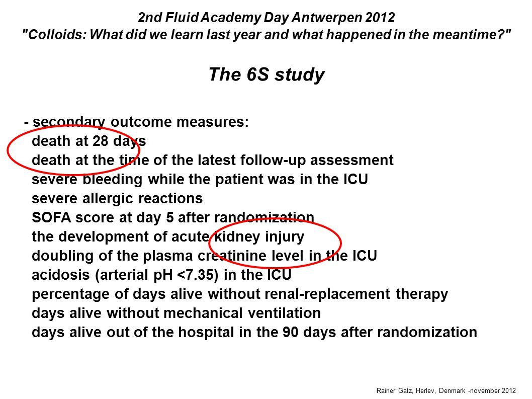 The 6S study Rainer Gatz, Herlev, Denmark -november 2012 2nd Fluid Academy Day Antwerpen 2012 Colloids: What did we learn last year and what happened in the meantime - secondary outcome measures: death at 28 days death at the time of the latest follow-up assessment severe bleeding while the patient was in the ICU severe allergic reactions SOFA score at day 5 after randomization the development of acute kidney injury doubling of the plasma creatinine level in the ICU acidosis (arterial pH <7.35) in the ICU percentage of days alive without renal-replacement therapy days alive without mechanical ventilation days alive out of the hospital in the 90 days after randomization
