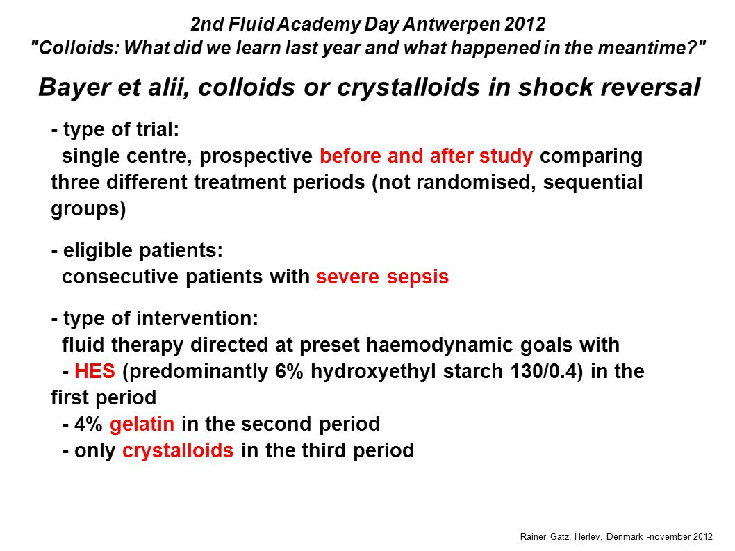Bayer et alii, colloids or crystalloids in shock reversal Rainer Gatz, Herlev, Denmark -november 2012 2nd Fluid Academy Day Antwerpen 2012 Colloids: What did we learn last year and what happened in the meantime - type of trial: single centre, prospective before and after study comparing three different treatment periods (not randomised, sequential groups) - eligible patients: consecutive patients with severe sepsis - type of intervention: fluid therapy directed at preset haemodynamic goals with - HES (predominantly 6% hydroxyethyl starch 130/0.4) in the first period - 4% gelatin in the second period - only crystalloids in the third period