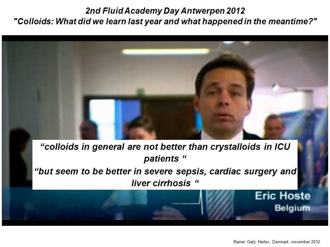 2nd Fluid Academy Day Antwerpen 2012 Colloids: What did we learn last year and what happened in the meantime Rainer Gatz, Herlev, Denmark -november 2012 colloids in general are not better than crystalloids in ICU patients but seem to be better in severe sepsis, cardiac surgery and liver cirrhosis