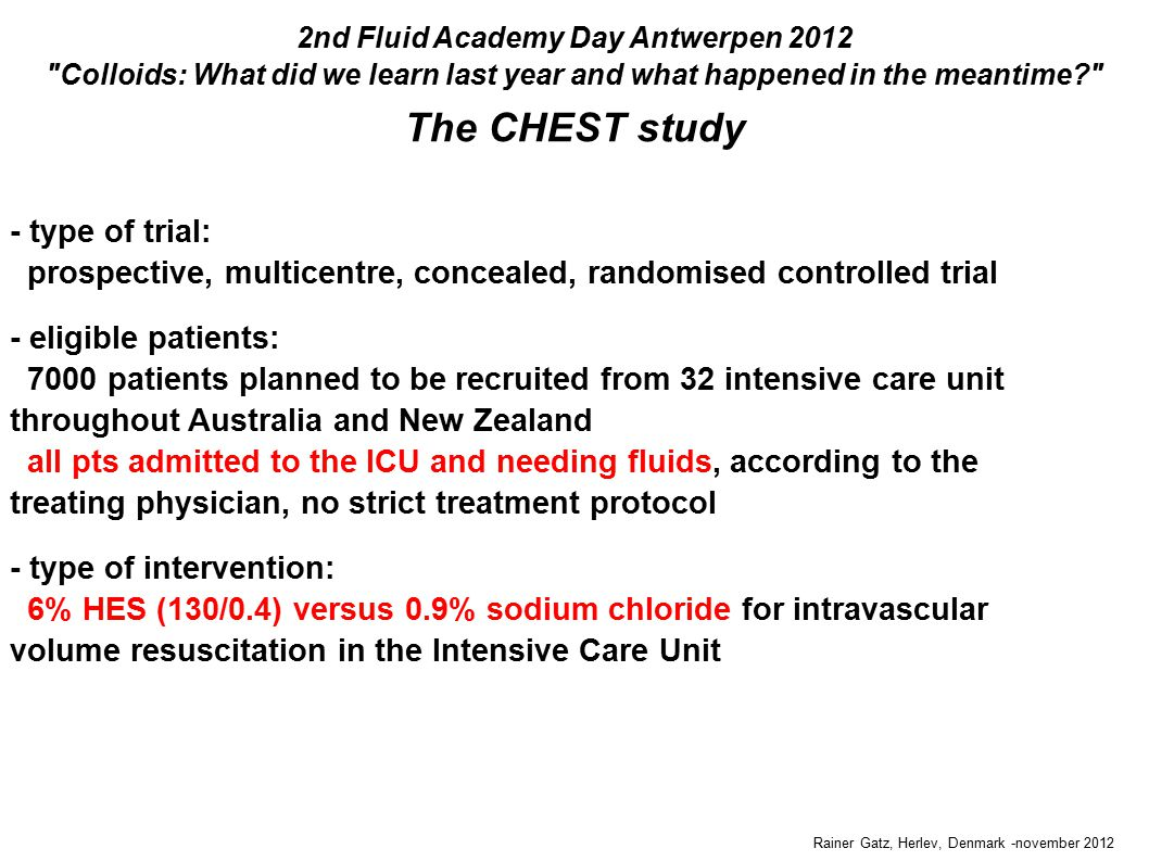 Rainer Gatz, Herlev, Denmark -november 2012 The CHEST study 2nd Fluid Academy Day Antwerpen 2012 Colloids: What did we learn last year and what happened in the meantime - type of trial: prospective, multicentre, concealed, randomised controlled trial - eligible patients: 7000 patients planned to be recruited from 32 intensive care unit throughout Australia and New Zealand all pts admitted to the ICU and needing fluids, according to the treating physician, no strict treatment protocol - type of intervention: 6% HES (130/0.4) versus 0.9% sodium chloride for intravascular volume resuscitation in the Intensive Care Unit - type of trial: prospective, multicentre, concealed, randomised controlled trial - eligible patients: 7000 patients planned to be recruited from 32 intensive care unit throughout Australia and New Zealand all pts admitted to the ICU and needing fluids, according to the treating physician, no strict treatment protocol - type of intervention: 6% HES (130/0.4) versus 0.9% sodium chloride for intravascular volume resuscitation in the Intensive Care Unit