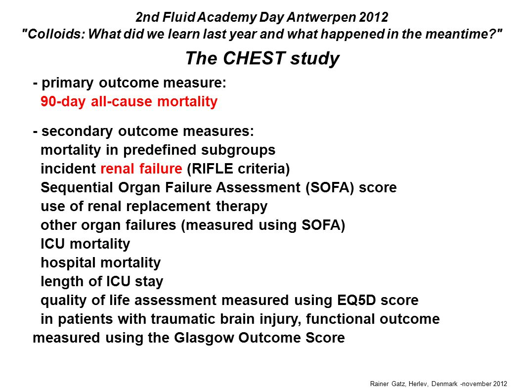 Rainer Gatz, Herlev, Denmark -november 2012 The CHEST study 2nd Fluid Academy Day Antwerpen 2012 Colloids: What did we learn last year and what happened in the meantime - primary outcome measure: 90-day all-cause mortality - secondary outcome measures: mortality in predefined subgroups incident renal failure (RIFLE criteria) Sequential Organ Failure Assessment (SOFA) score use of renal replacement therapy other organ failures (measured using SOFA) ICU mortality hospital mortality length of ICU stay quality of life assessment measured using EQ5D score in patients with traumatic brain injury, functional outcome measured using the Glasgow Outcome Score - primary outcome measure: 90-day all-cause mortality - secondary outcome measures: mortality in predefined subgroups incident renal failure (RIFLE criteria) Sequential Organ Failure Assessment (SOFA) score use of renal replacement therapy other organ failures (measured using SOFA) ICU mortality hospital mortality length of ICU stay quality of life assessment measured using EQ5D score in patients with traumatic brain injury, functional outcome measured using the Glasgow Outcome Score