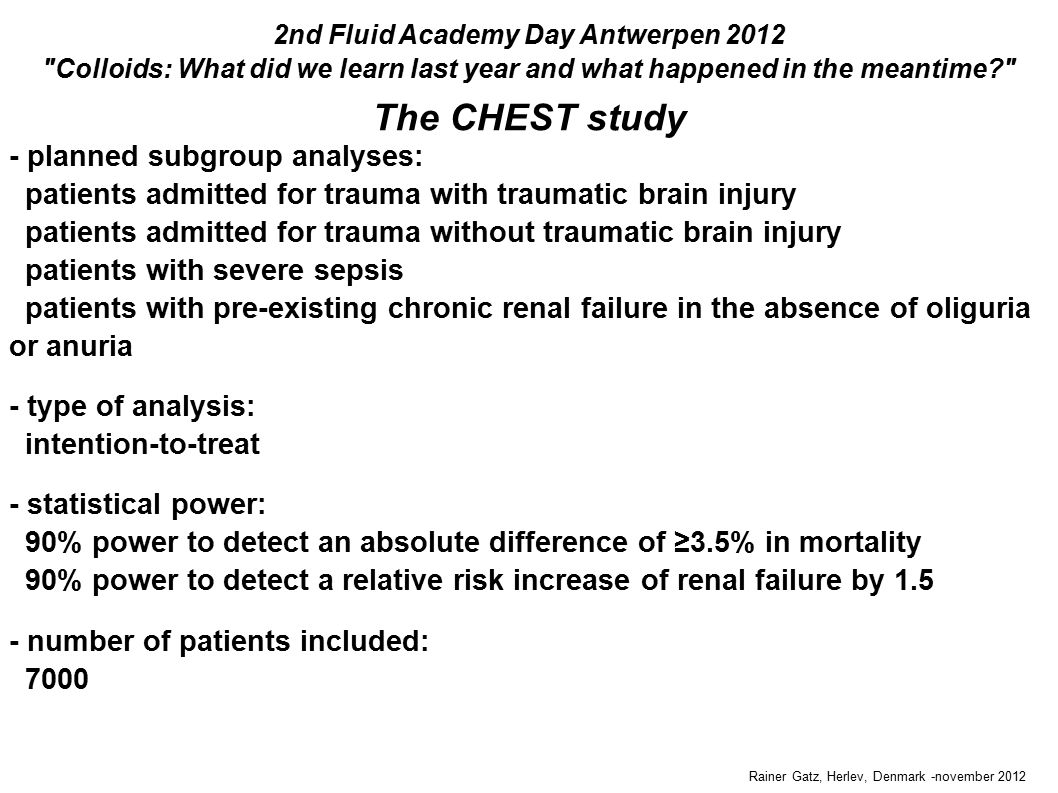 Rainer Gatz, Herlev, Denmark -november 2012 The CHEST study 2nd Fluid Academy Day Antwerpen 2012 Colloids: What did we learn last year and what happened in the meantime - planned subgroup analyses: patients admitted for trauma with traumatic brain injury patients admitted for trauma without traumatic brain injury patients with severe sepsis patients with pre-existing chronic renal failure in the absence of oliguria or anuria - type of analysis: intention-to-treat - statistical power: 90% power to detect an absolute difference of ≥3.5% in mortality 90% power to detect a relative risk increase of renal failure by 1.5 - number of patients included: 7000