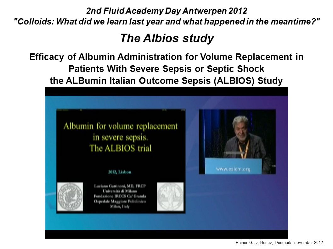 The Albios study Rainer Gatz, Herlev, Denmark -november 2012 2nd Fluid Academy Day Antwerpen 2012 Colloids: What did we learn last year and what happened in the meantime Efficacy of Albumin Administration for Volume Replacement in Patients With Severe Sepsis or Septic Shock the ALBumin Italian Outcome Sepsis (ALBIOS) Study