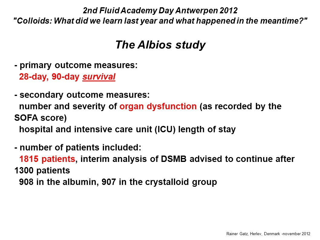 The Albios study Rainer Gatz, Herlev, Denmark -november 2012 2nd Fluid Academy Day Antwerpen 2012 Colloids: What did we learn last year and what happened in the meantime - primary outcome measures: 28-day, 90-day survival - secondary outcome measures: number and severity of organ dysfunction (as recorded by the SOFA score) hospital and intensive care unit (ICU) length of stay - number of patients included: 1815 patients, interim analysis of DSMB advised to continue after 1300 patients 908 in the albumin, 907 in the crystalloid group - primary outcome measures: 28-day, 90-day survival - secondary outcome measures: number and severity of organ dysfunction (as recorded by the SOFA score) hospital and intensive care unit (ICU) length of stay - number of patients included: 1815 patients, interim analysis of DSMB advised to continue after 1300 patients 908 in the albumin, 907 in the crystalloid group