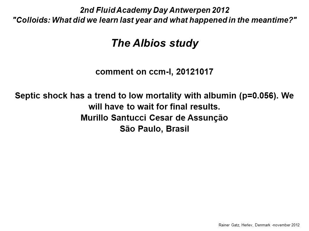 The Albios study Rainer Gatz, Herlev, Denmark -november 2012 2nd Fluid Academy Day Antwerpen 2012 Colloids: What did we learn last year and what happened in the meantime comment on ccm-l, 20121017 Septic shock has a trend to low mortality with albumin (p=0.056).