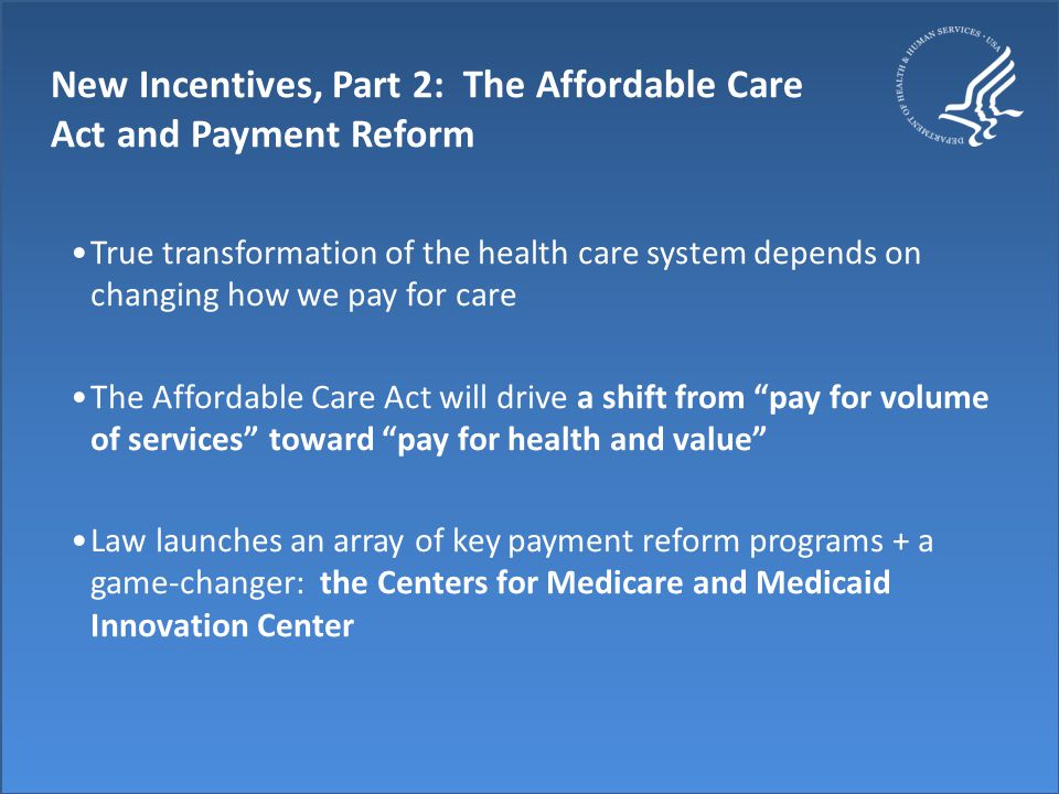 New Incentives, Part 2: The Affordable Care Act and Payment Reform True transformation of the health care system depends on changing how we pay for care The Affordable Care Act will drive a shift from pay for volume of services toward pay for health and value Law launches an array of key payment reform programs + a game-changer: the Centers for Medicare and Medicaid Innovation Center
