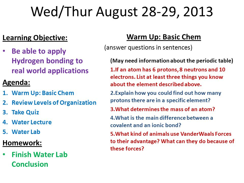 Wed/Thur August 28-29, 2013 Learning Objective: Be able to apply Hydrogen bonding to real world applications Agenda: 1.Warm Up: Basic Chem 2.Review Levels of Organization 3.Take Quiz 4.Water Lecture 5.Water Lab Homework: Finish Water Lab Conclusion Warm Up: Basic Chem (answer questions in sentences) (May need information about the periodic table) 1.Explain how you could find out how many protons there are in a specific element.