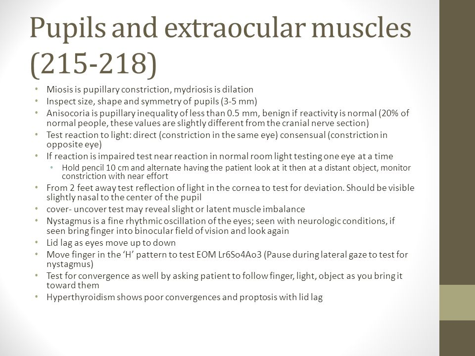 Pupils and extraocular muscles (215-218) Miosis is pupillary constriction, mydriosis is dilation Inspect size, shape and symmetry of pupils (3-5 mm) A