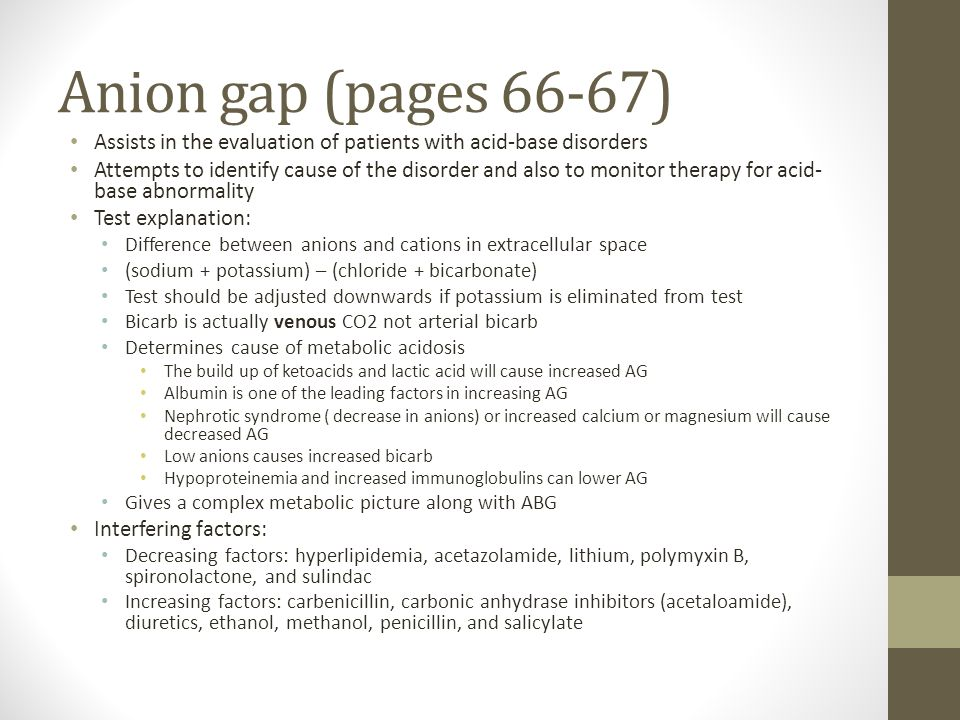 Anion gap (pages 66-67) Assists in the evaluation of patients with acid-base disorders Attempts to identify cause of the disorder and also to monitor